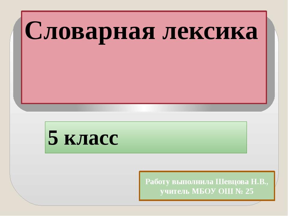 Словарная лексика 5 класс Работу выполнила Шевцова Н.В., учитель МБОУ ОШ № 25