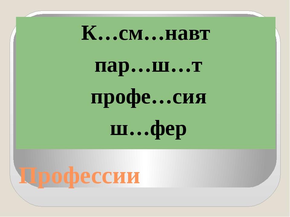 Профессии К…см…навт пар…ш…т профе…сия ш…фер