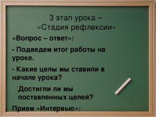 3 этап урока – «Стадия рефлексии» «Вопрос – ответ»: - Подведем итог работы на