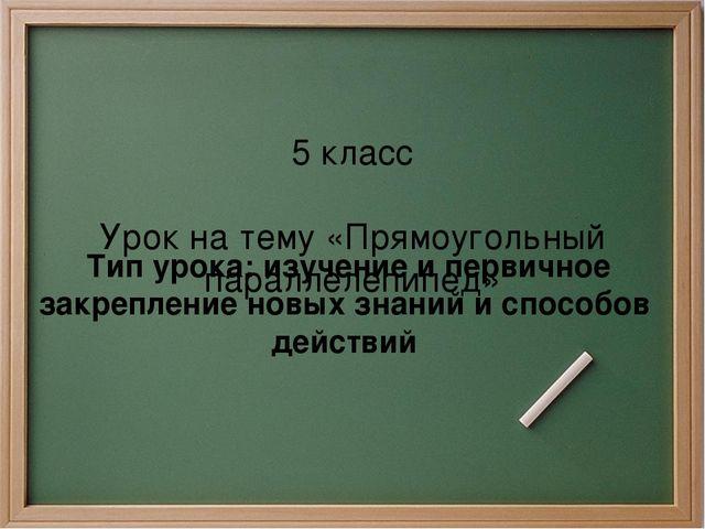 5 класс Урок на тему «Прямоугольный параллелепипед» Тип урока: изучение и пер...