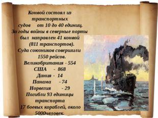Конвой состоял из транспортных судов от 10 до 40 единиц. За годы войны в сев