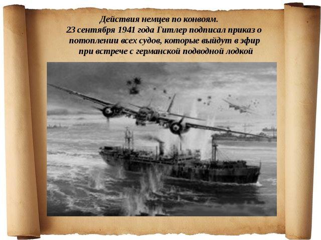 Действия немцев по конвоям. 23 сентября 1941 года Гитлер подписал приказ о п...