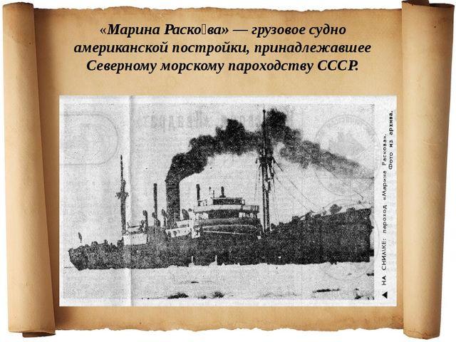 «Марина Раско́ва» — грузовое судно американской постройки, принадлежавшее Се...