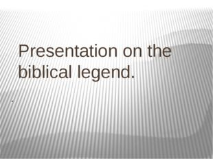 Presentation on the biblical legend. .