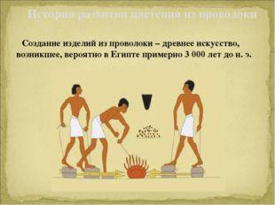 Создание изделий из проволоки –древнее искусство, возникшее, вероятно в Еги