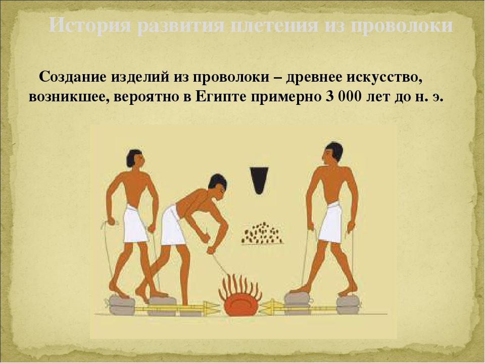 Создание изделий из проволоки –древнее искусство, возникшее, вероятно в Еги...