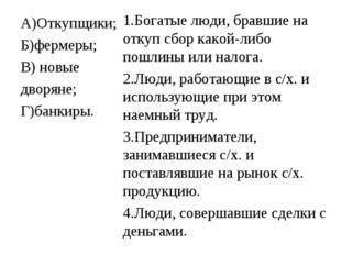 А)Откупщики; Б)фермеры; В) новые дворяне; Г)банкиры. 1.Богатые люди, бравшие