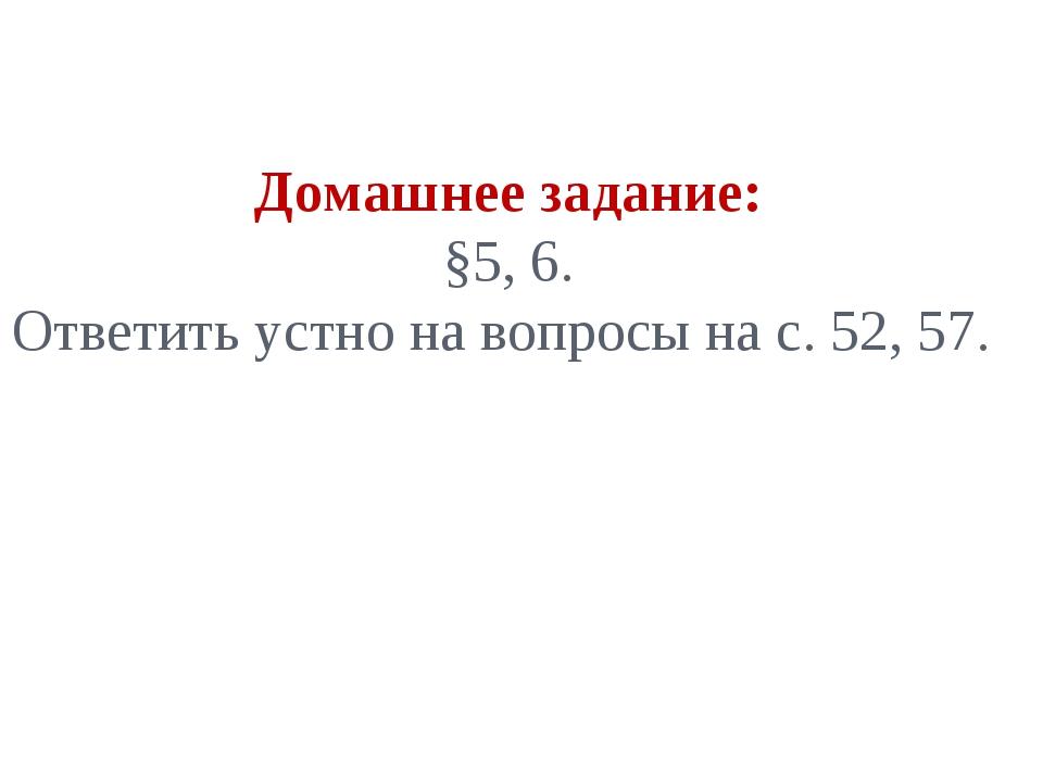 Домашнее задание: §5, 6. Ответить устно на вопросы на с. 52, 57.