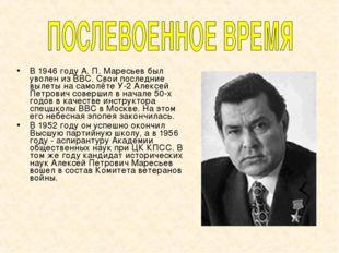 В 1946 году А. П. Маресьев был уволен из ВВС. Свои последние вылеты на самолё
