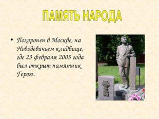 Похоронен в Москве, на Новодевичьем кладбище, где 23 февраля 2005 года был от