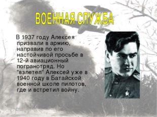 В 1937 году Алексея призвали в армию, направив по его настойчивой просьбе в