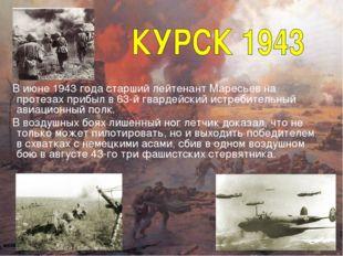 В июне 1943 года старший лейтенант Маресьев на протезах прибыл в 63-й гварде