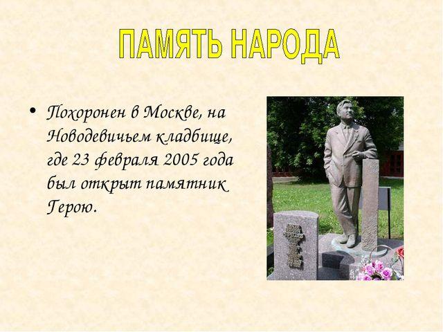 Похоронен в Москве, на Новодевичьем кладбище, где 23 февраля 2005 года был от...