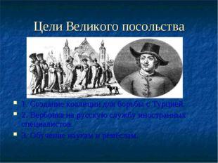 Цели Великого посольства 1. Создание коалиции для борьбы с Турцией. 2. Вербов