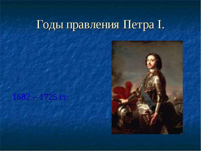 Годы правления Петра I. 1682 – 1725 гг.