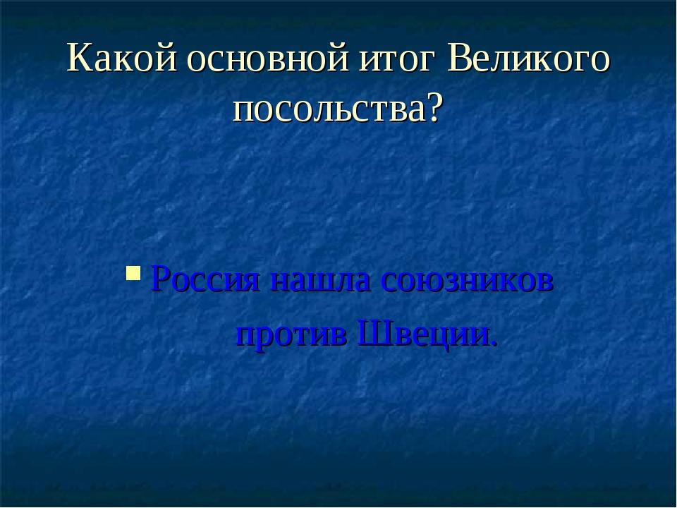 Какой основной итог Великого посольства? Россия нашла союзников против Швеции.