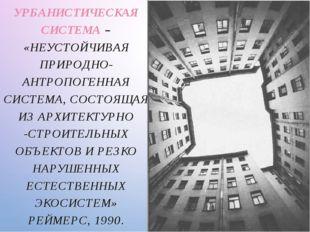 УРБАНИСТИЧЕСКАЯ СИСТЕМА – «НЕУСТОЙЧИВАЯ ПРИРОДНО-АНТРОПОГЕННАЯ СИСТЕМА, СОСТО