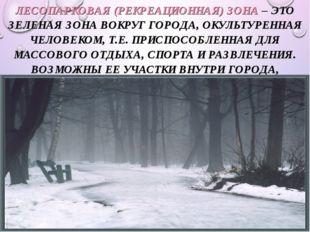 * ЛЕСОПАРКОВАЯ (РЕКРЕАЦИОННАЯ) ЗОНА – ЭТО ЗЕЛЕНАЯ ЗОНА ВОКРУГ ГОРОДА, ОКУЛЬТУ