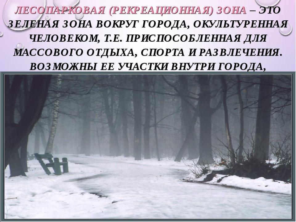* ЛЕСОПАРКОВАЯ (РЕКРЕАЦИОННАЯ) ЗОНА – ЭТО ЗЕЛЕНАЯ ЗОНА ВОКРУГ ГОРОДА, ОКУЛЬТУ...