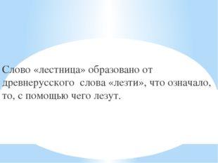 Слово «лестница» образовано от древнерусского слова «лезти», что означало, то