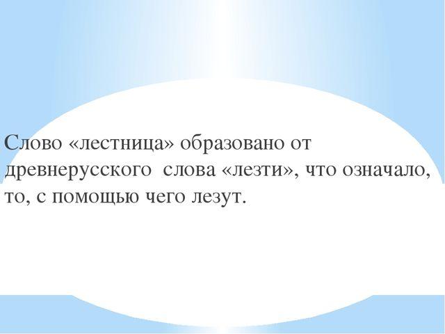 Слово «лестница» образовано от древнерусского слова «лезти», что означало, то...