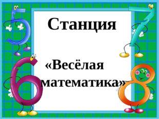 Станция «Весёлая математика»