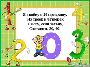 Я двойку в 20 превращу, Из троек и четверок Смогу, если захочу, Составить 30,