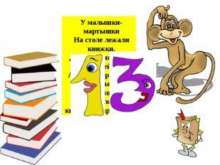 У малышки-мартышки На столе лежали книжки. Девять книжек про зверей, А четыре