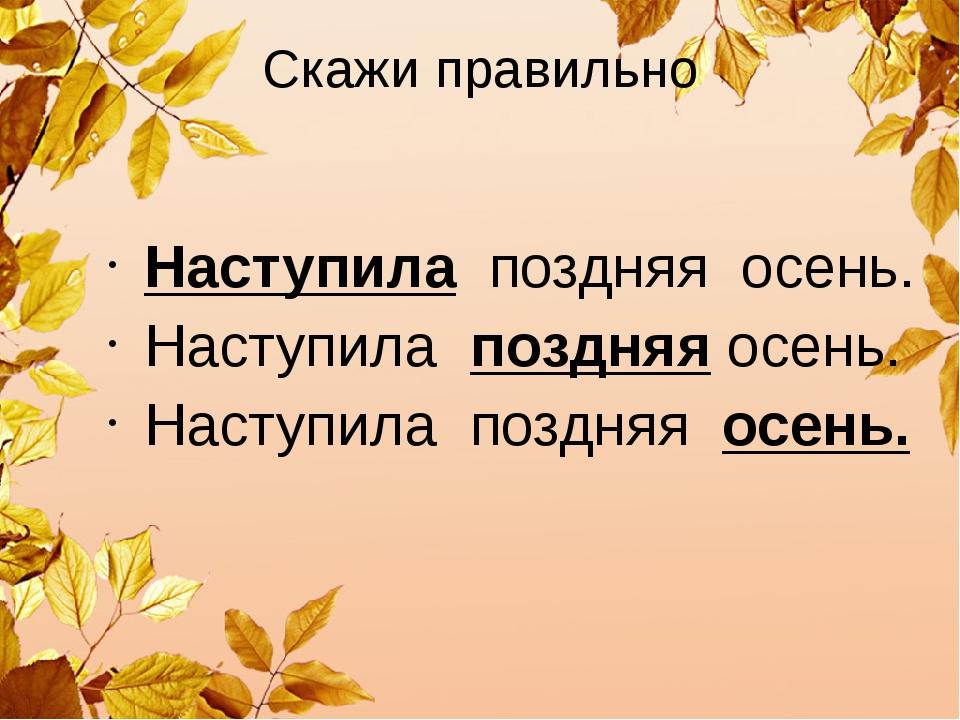 Скажи правильно Наступила поздняя осень. Наступила поздняя осень. Наступила п...