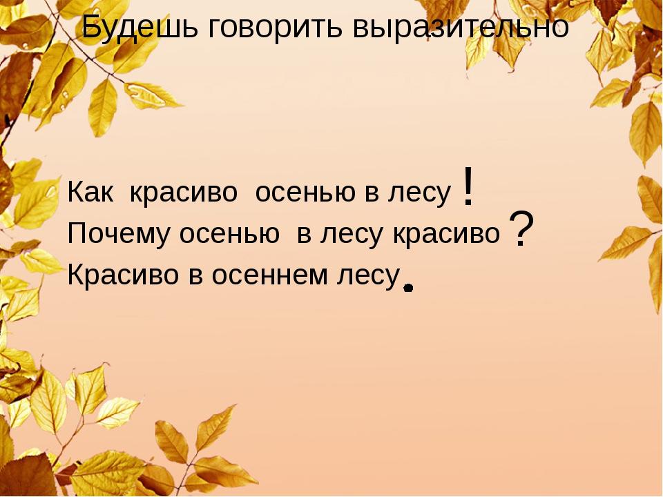 Будешь говорить выразительно Как красиво осенью в лесу Почему осенью в лесу к...
