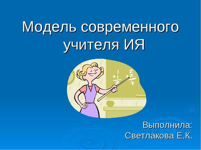 Выполнила: Светлакова Е.К. Модель современного учителя ИЯ