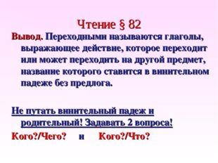 Чтение § 82 Вывод. Переходными называются глаголы, выражающее действие, котор