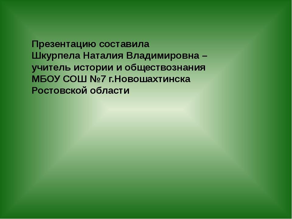 Презентацию составила Шкурпела Наталия Владимировна – учитель истории и общес...
