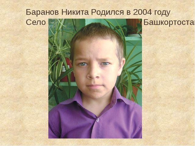 Баранов Никита Родился в 2004 году Село Ташкиново, Республика Башкортостан