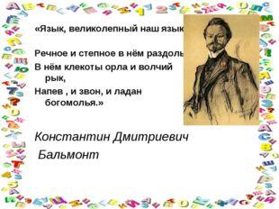«Язык, великолепный наш язык. Речное и степное в нём раздолье . В нём клеко
