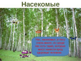 Нас, насекомых ,в лесу очень много, но среди нас есть такие, которые могут на