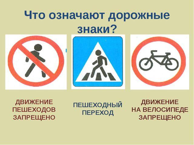 Что означают дорожные знаки? ДВИЖЕНИЕ ПЕШЕХОДОВ ЗАПРЕЩЕНО ПЕШЕХОДНЫЙ ПЕРЕХОД...