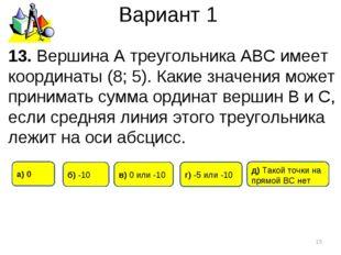 Вариант 1 * 13. Вершина А треугольника АВС имеет координаты (8; 5). Какие зна