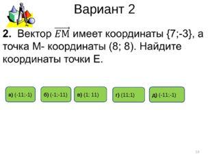 Вариант 2 * в) (1; 11) а) (-11;-1) б) (-1;-11) д) (-11;-1) г) (11;1)