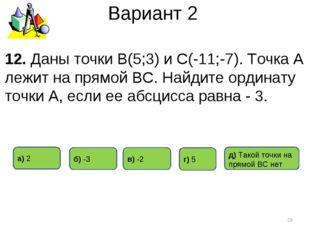 Вариант 2 12. Даны точки В(5;3) и С(-11;-7). Точка А лежит на прямой ВС. Найд