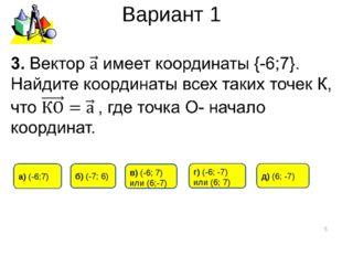 Вариант 1 * д) (6; -7) а) (-6;7) б) (-7; 6) г) (-6; -7) или (6; 7) в) (-6; 7)
