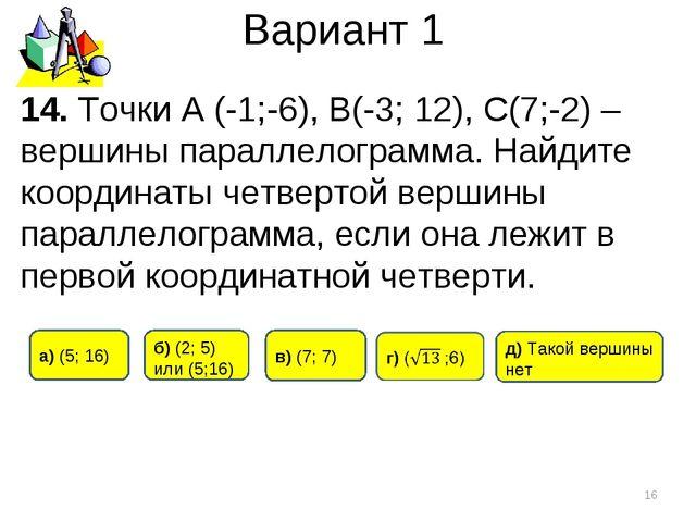 Вариант 1 * 14. Точки А (-1;-6), B(-3; 12), C(7;-2) – вершины параллелограмма...
