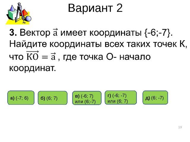 Вариант 2 * б) (6; 7) а) (-7; 6) д) (6; -7) г) (-6; -7) или (6; 7) в) (-6; 7)...