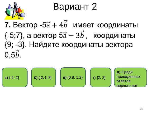 Вариант 2 * г) {2; 2} а) {-2; 2} б) {-2,4; 8} д) Среди приведенных ответов ве...