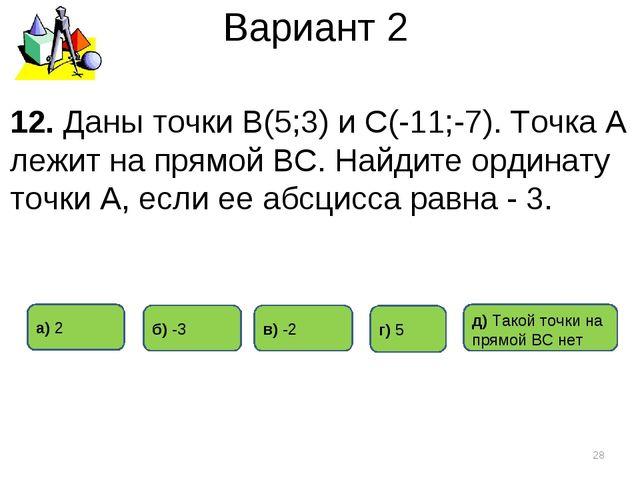 Вариант 2 12. Даны точки В(5;3) и С(-11;-7). Точка А лежит на прямой ВС. Найд...