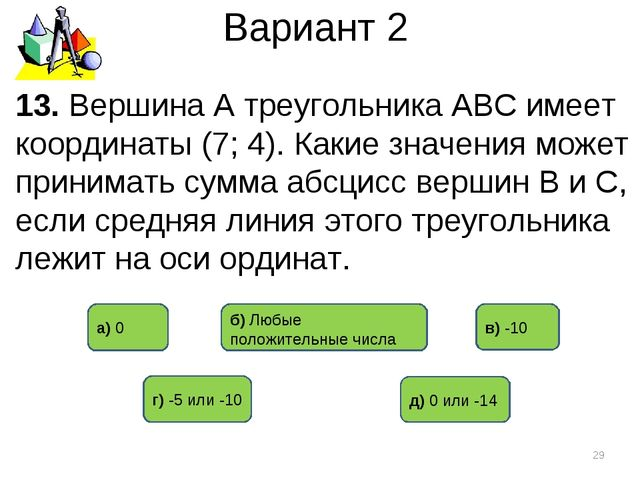 Вариант 2 * 13. Вершина А треугольника АВС имеет координаты (7; 4). Какие зна...