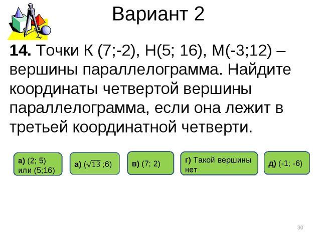 Вариант 2 * 14. Точки К (7;-2), Н(5; 16), М(-3;12) – вершины параллелограмма....