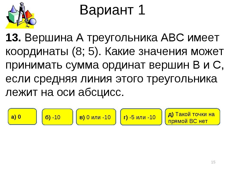 Вариант 1 * 13. Вершина А треугольника АВС имеет координаты (8; 5). Какие зна...