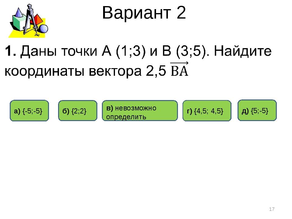 Вариант 2 д) {5;-5} а) {-5;-5} б) {2;2} * в) невозможно определить г) {4,5; 4...