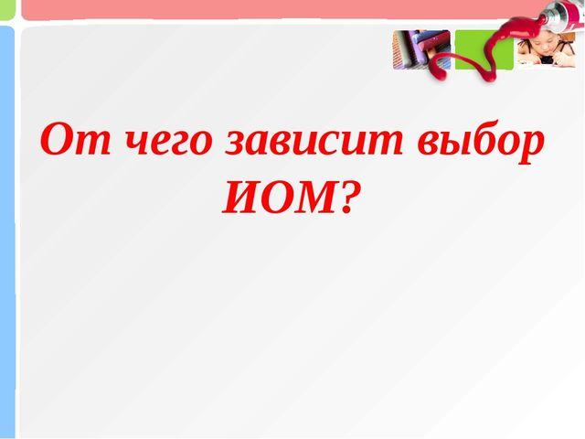 От чего зависит выбор ИОМ?